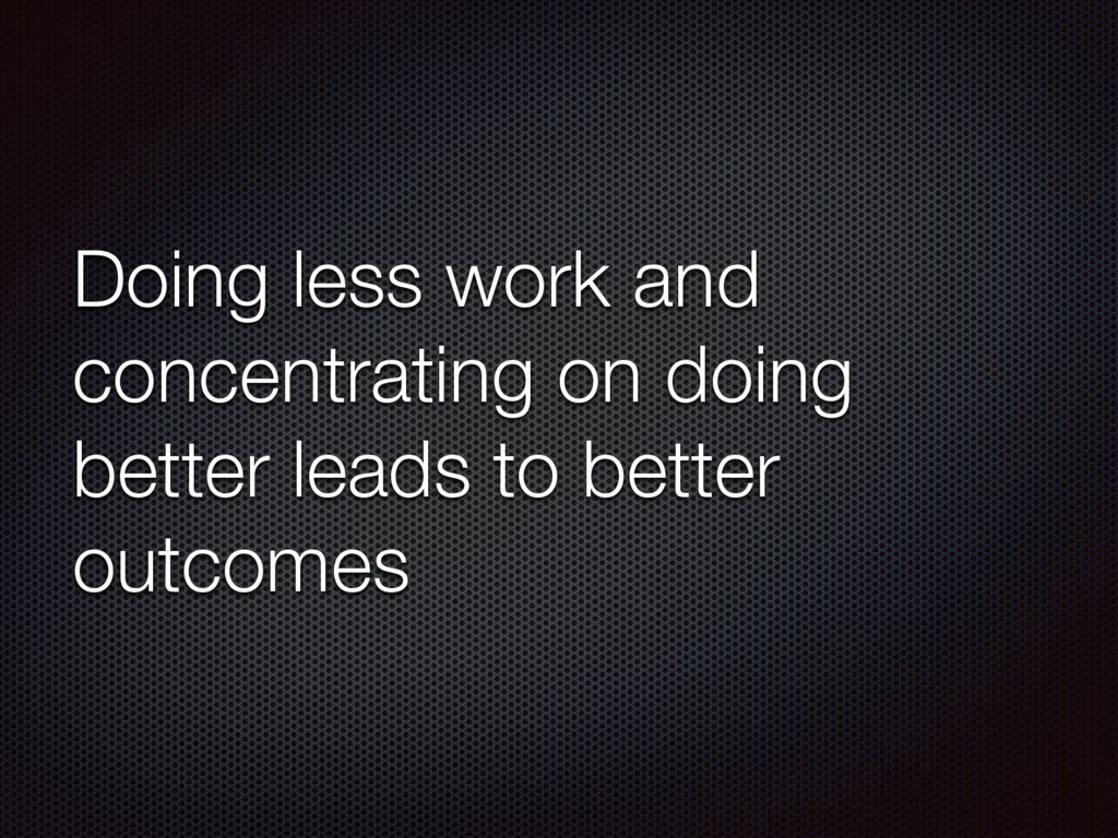 Doing less work and concentrating on doing bett...