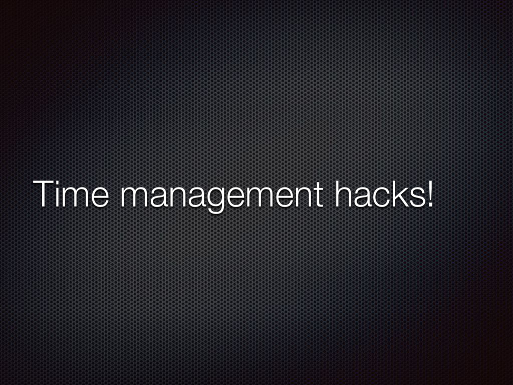Time management hacks!