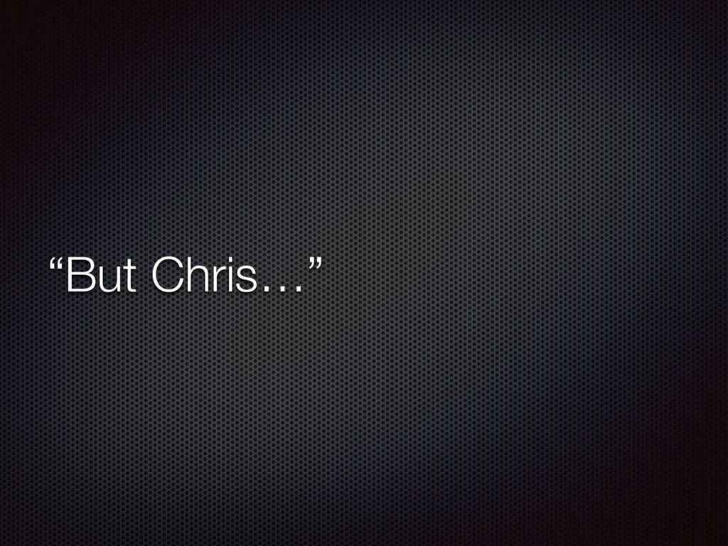 """""""But Chris…"""""""