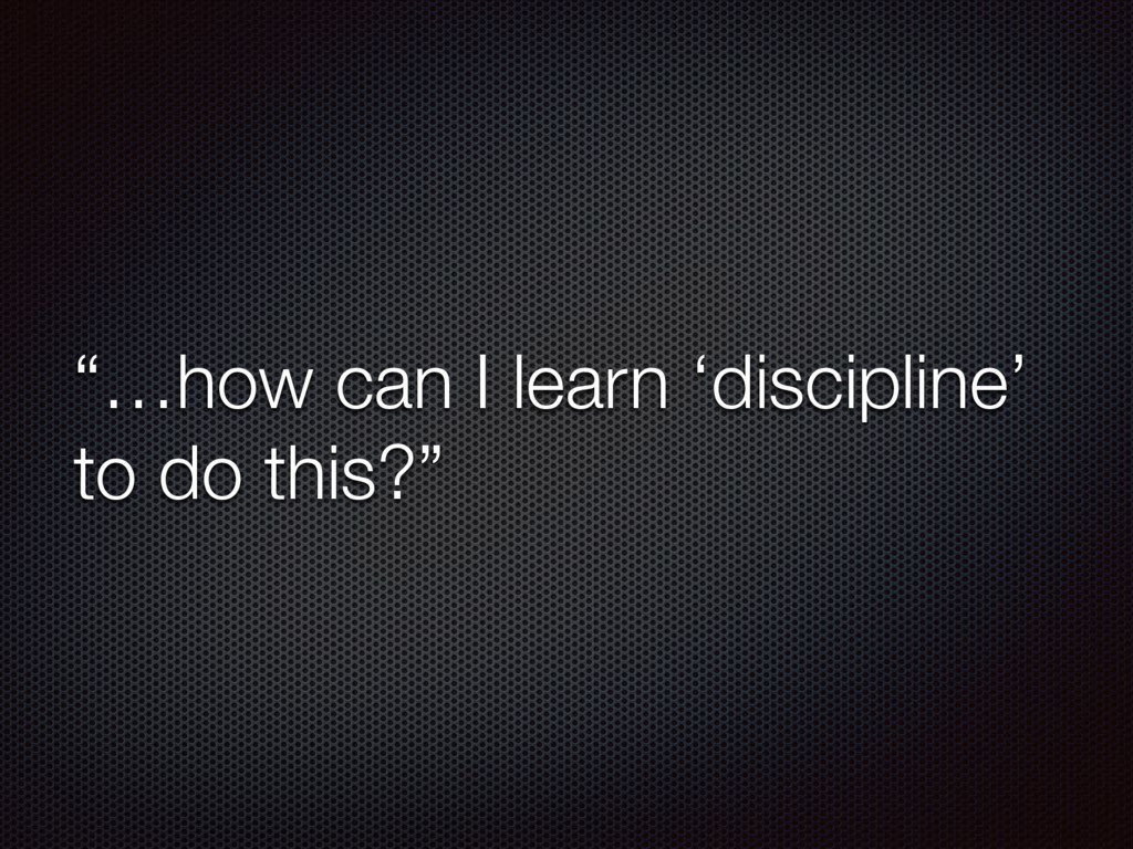 """""""…how can I learn 'discipline' to do this?"""""""