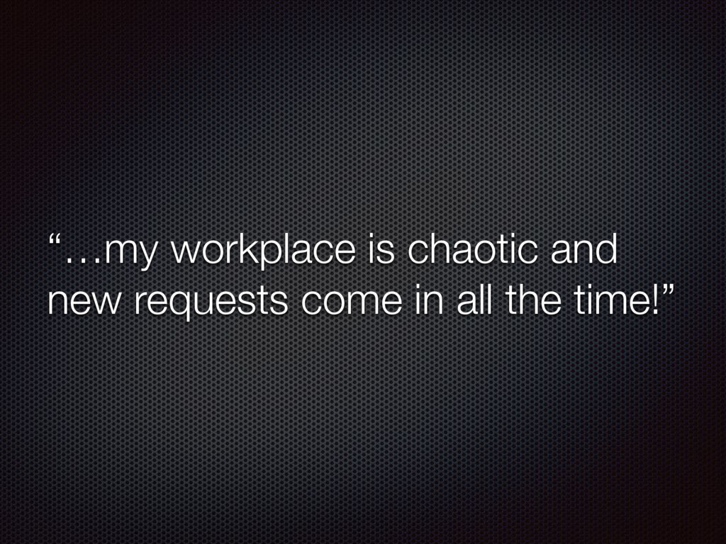 """""""…my workplace is chaotic and new requests come..."""