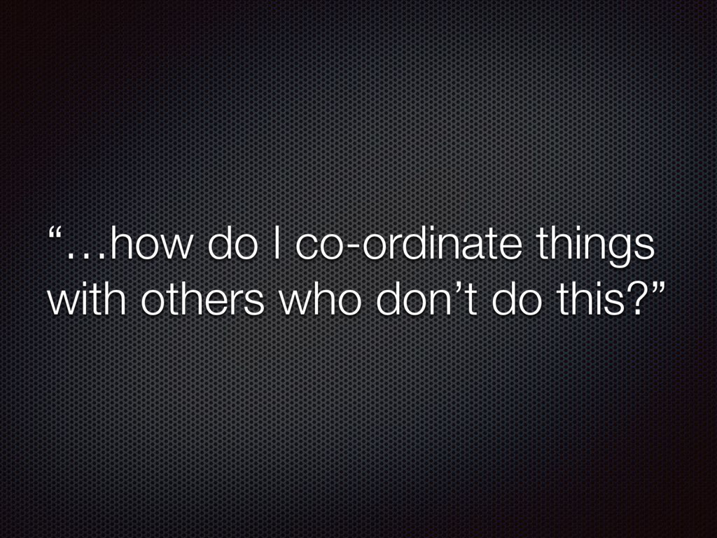 """""""…how do I co-ordinate things with others who d..."""