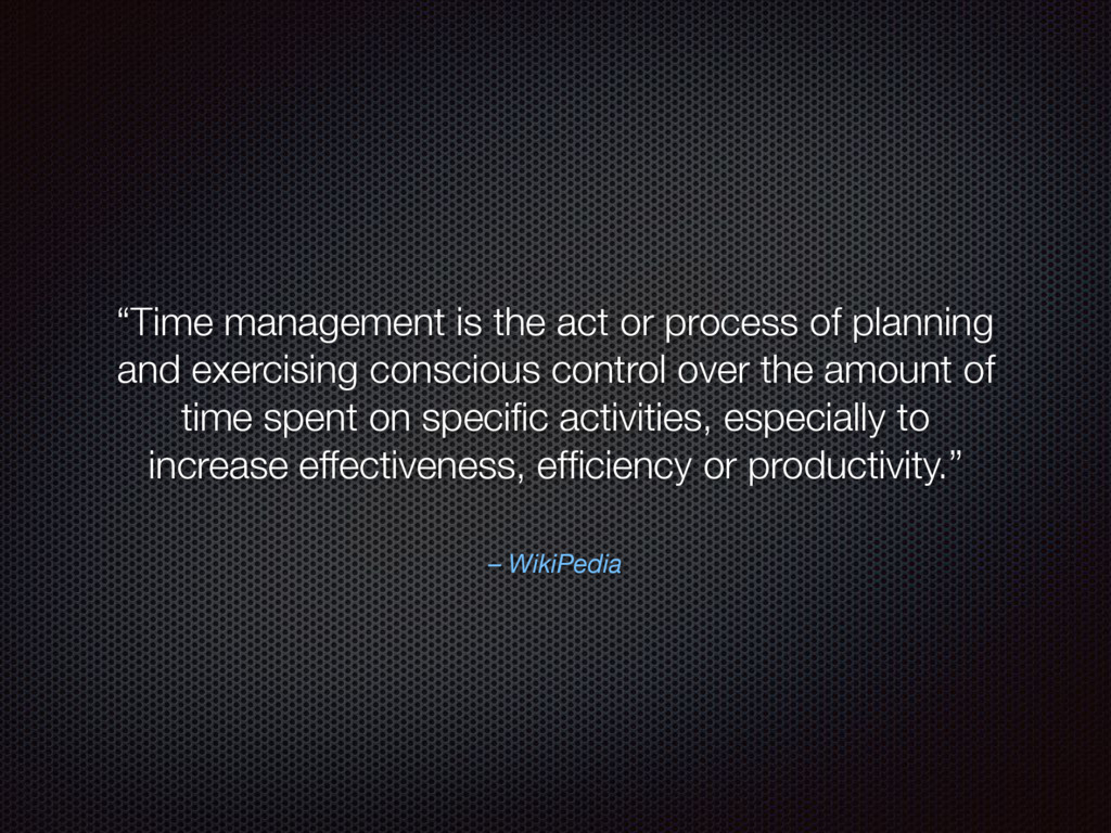 """– WikiPedia """"Time management is the act or proc..."""