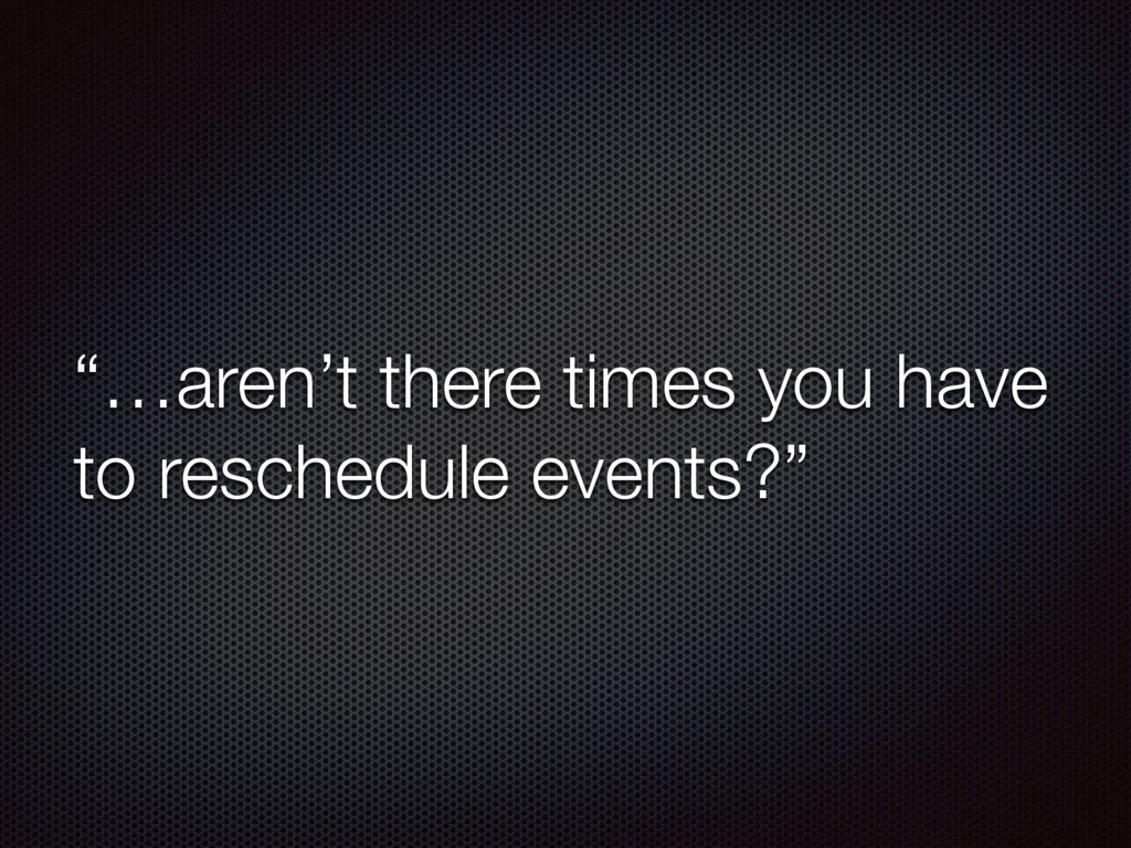 """""""…aren't there times you have to reschedule eve..."""