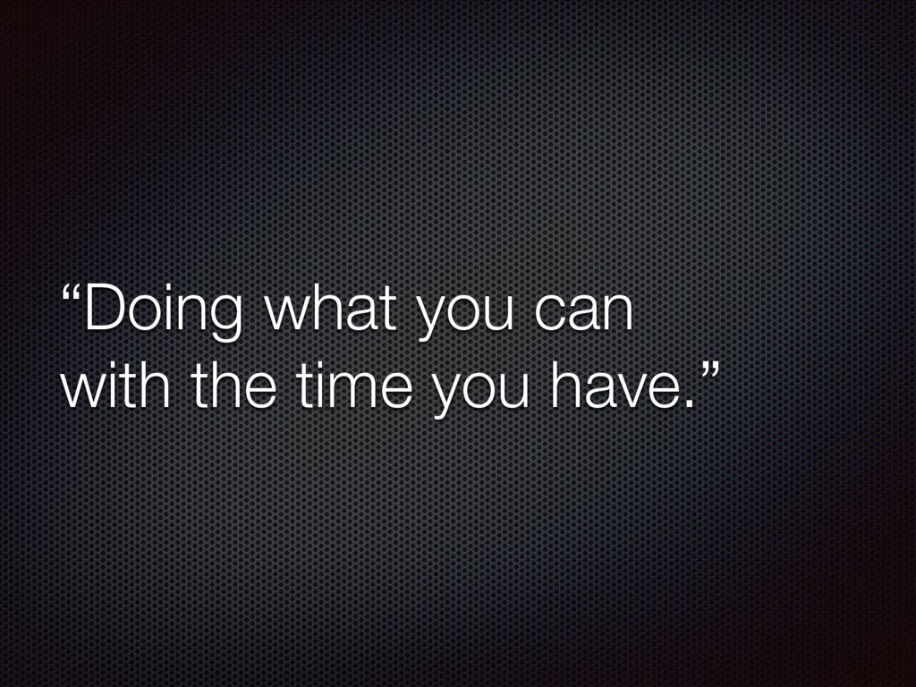 """""""Doing what you can with the time you have."""""""