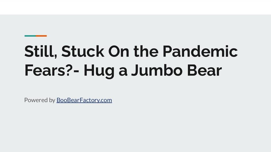 Still, Stuck On the Pandemic Fears?- Hug a Jumb...