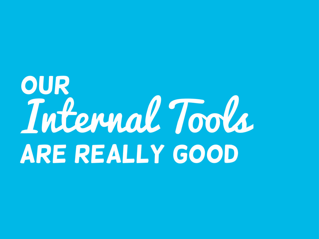 Internal Tools Are really good Our
