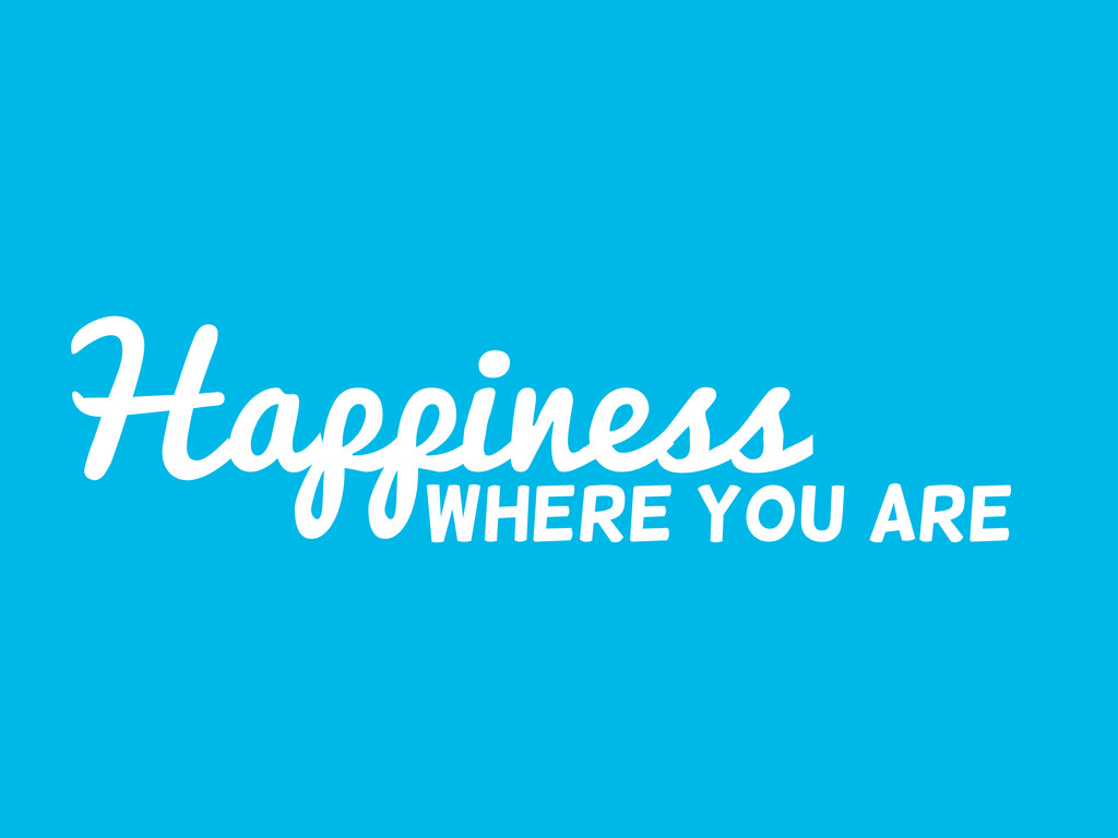 Happiness Where you are