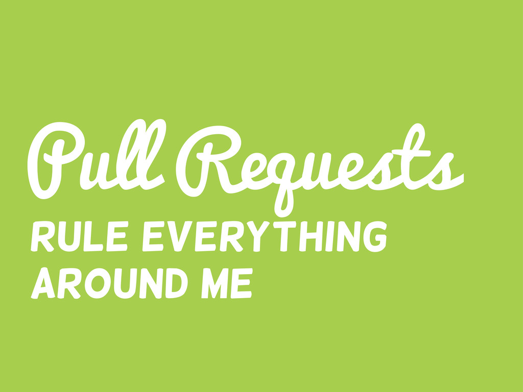 Pull Requests Rule everything around me