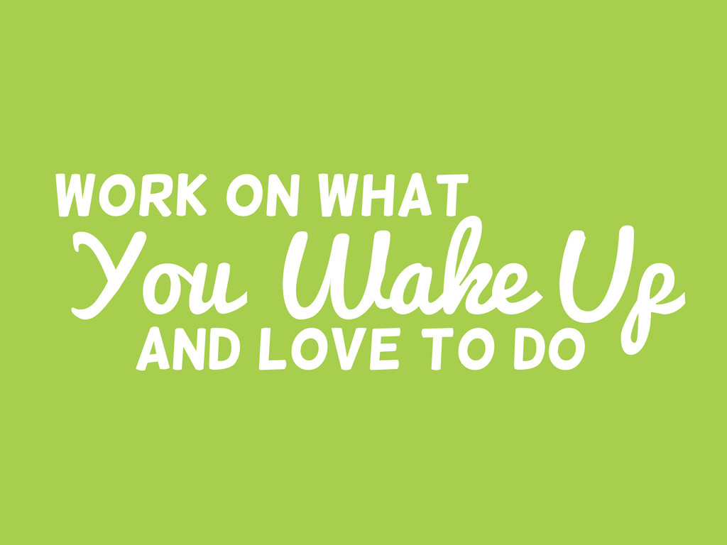 You Wake Up Work on what And LOVE to do
