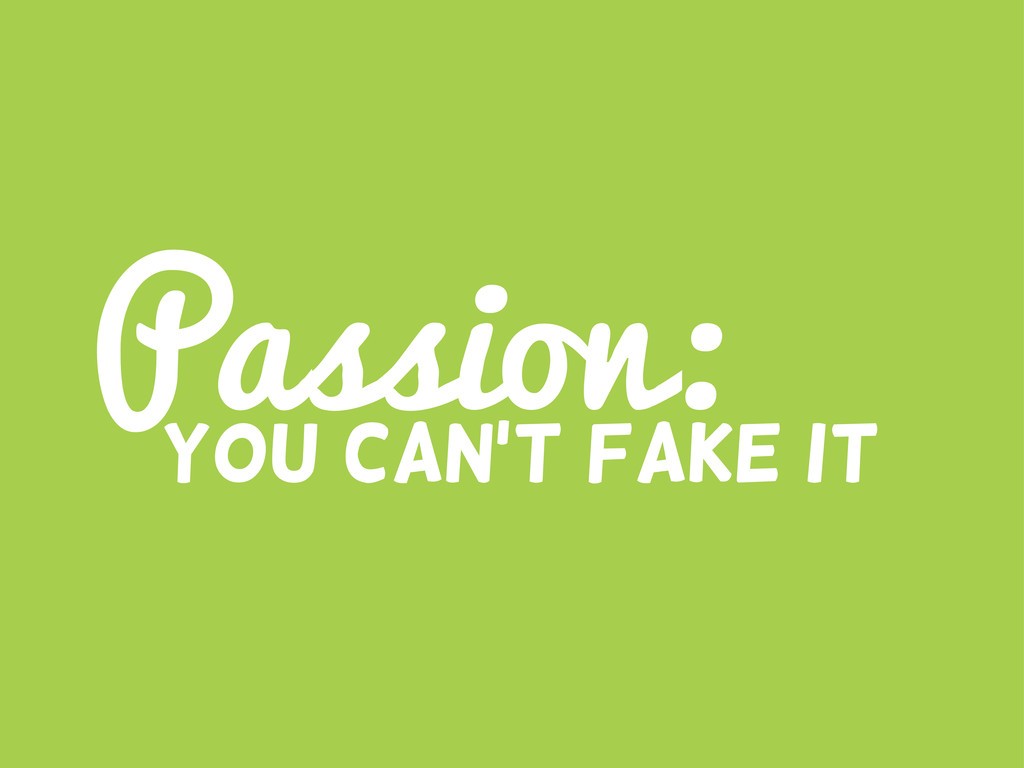 Passion: You can't fake it