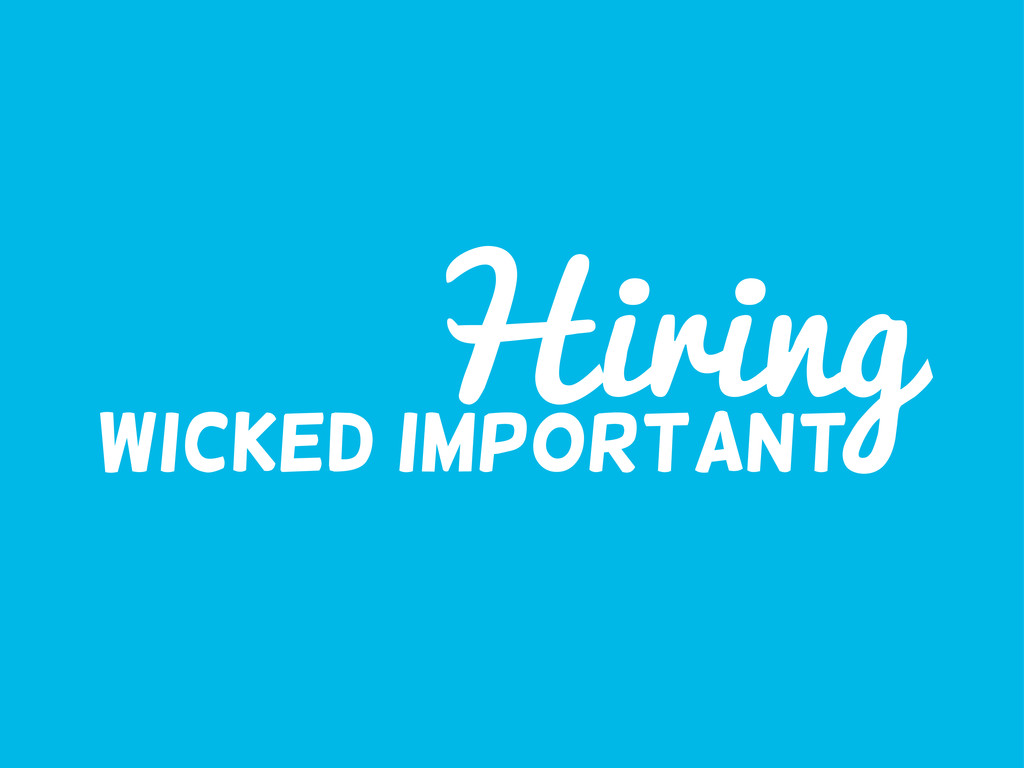 Hiring Wicked important