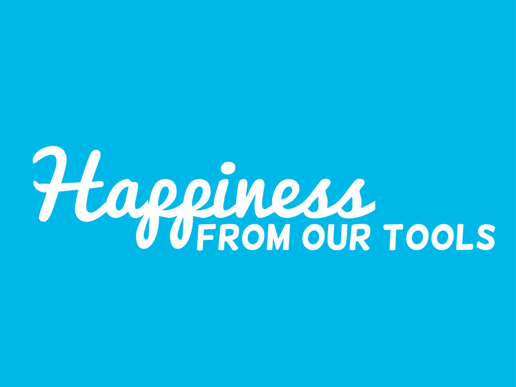 Happiness from our tools