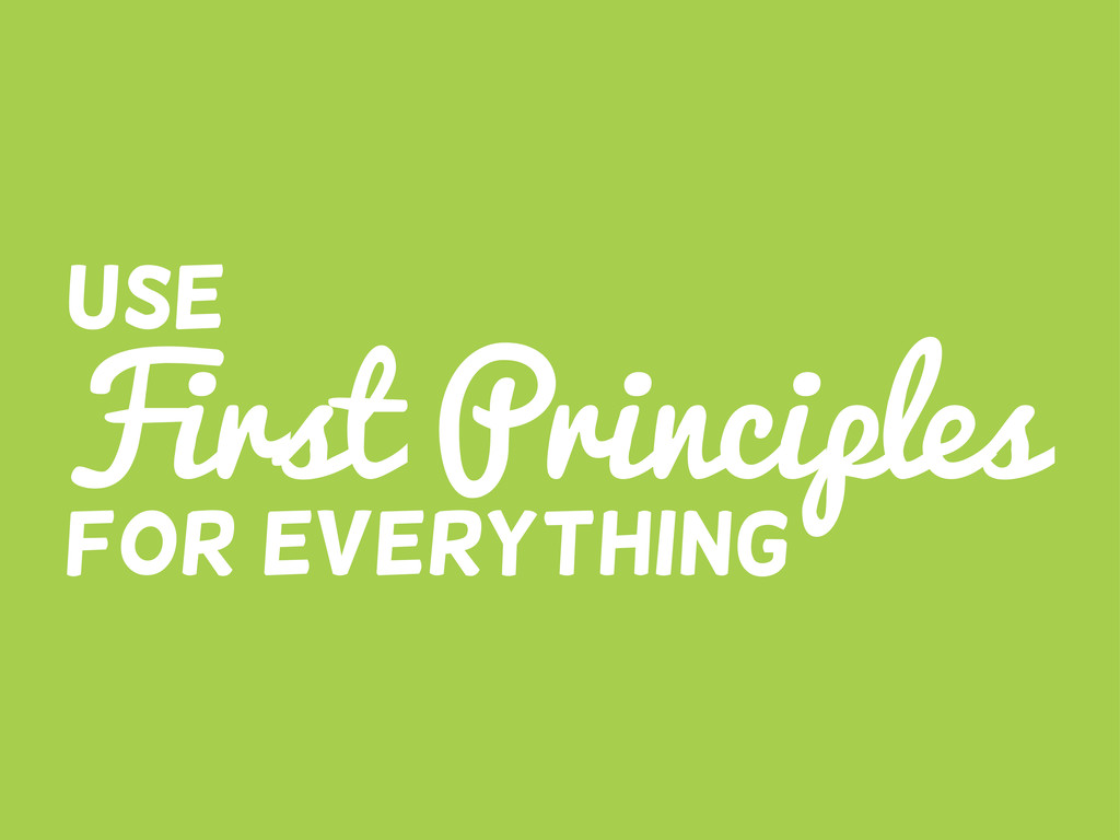 First Principles Use For everything