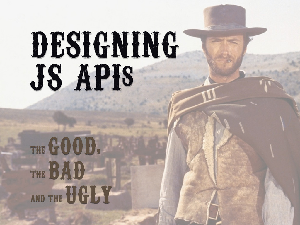 DESIGNING JS APIs THE GOOD, THE BAD AND THE UGLY