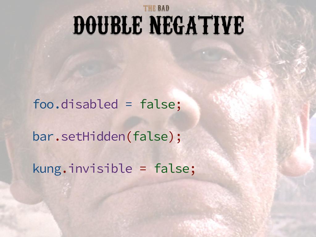 BAD THE DOUBLE NEGATIVE foo.disabled = false; b...