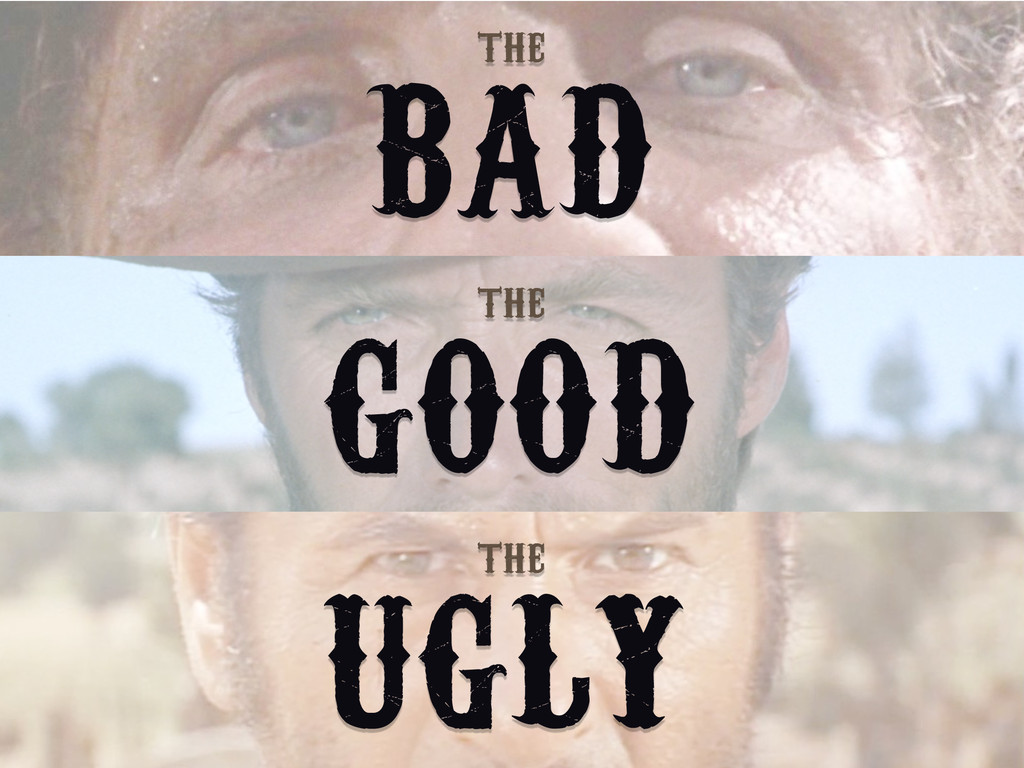 BAD THE GOOD THE UGLY THE