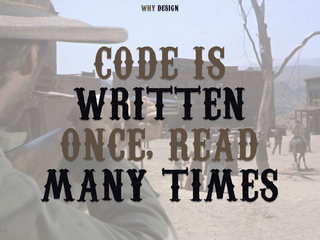 CODE IS WRITTEN ONCE, READ MANY TIMES DESIGN WHY