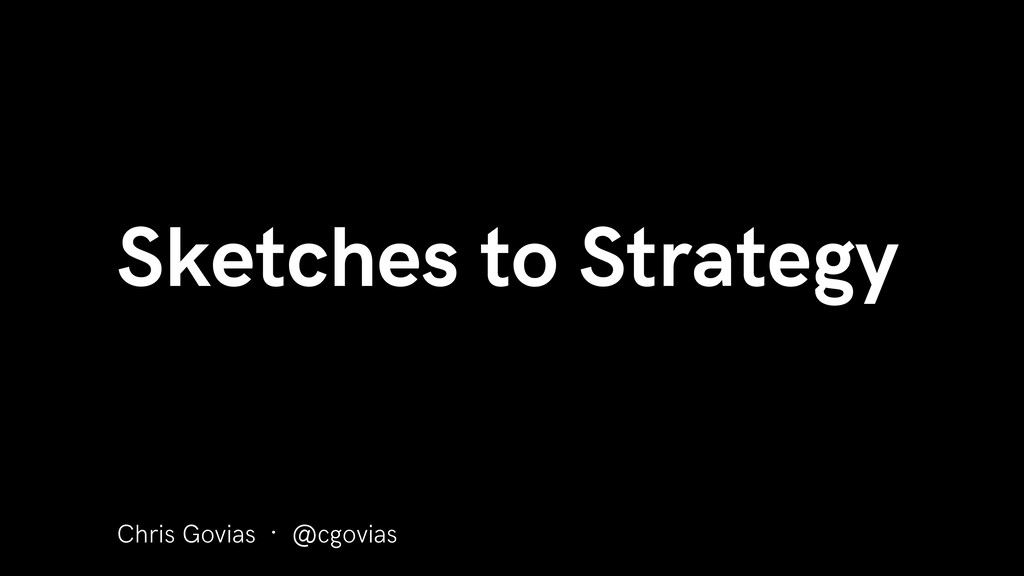Sketches to Strategy Chris Govias · @cgovias