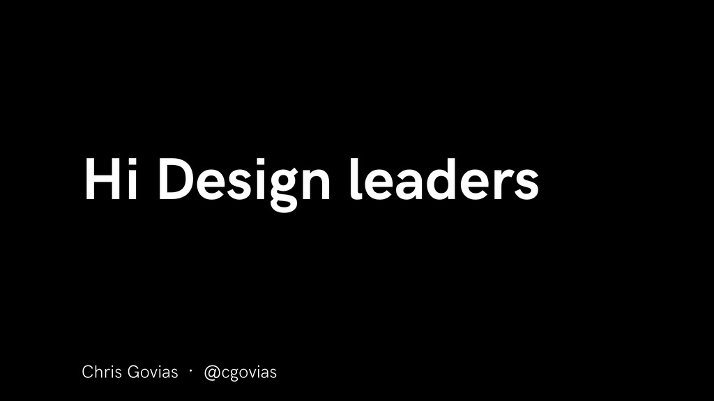 Chris Govias · @cgovias Hi Design leaders
