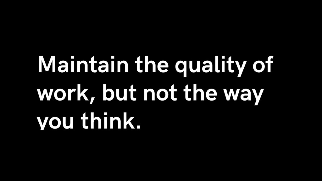 Maintain the quality of work, but not the way y...
