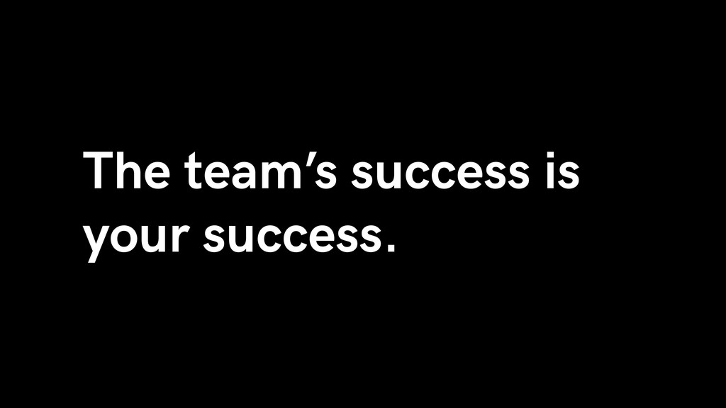 The team's success is your success.