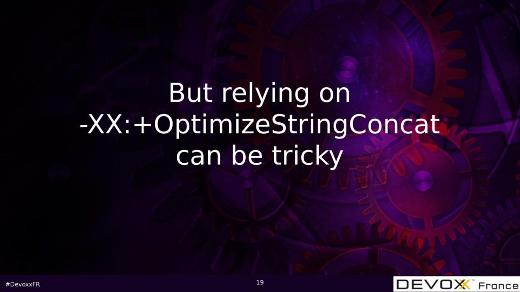 #DevoxxFR 19 But relying on -XX:+OptimizeString...