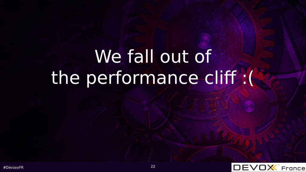 #DevoxxFR 22 We fall out of the performance cli...