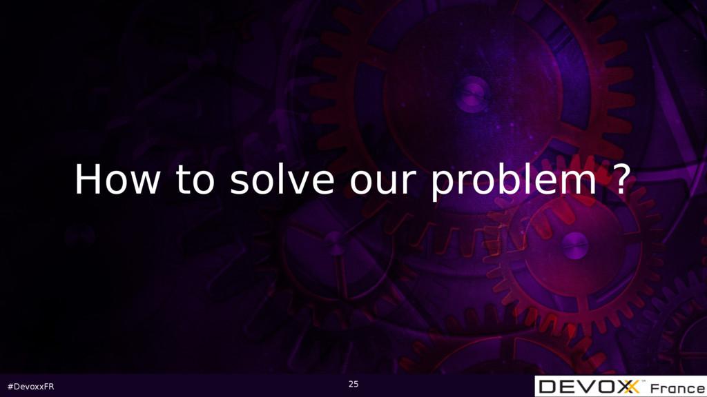 #DevoxxFR 25 How to solve our problem ?