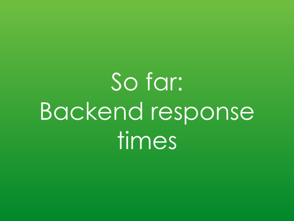 So far: Backend response times