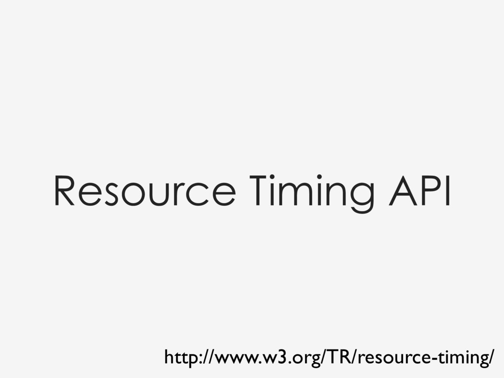 Resource Timing API http://www.w3.org/TR/resour...