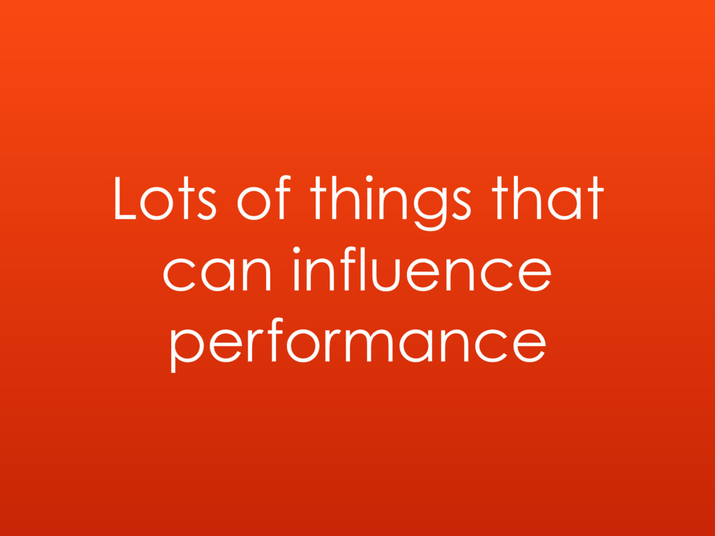 Lots of things that can influence performance