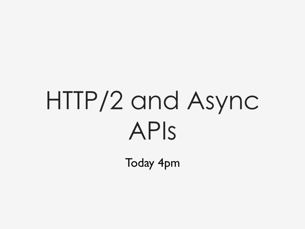 HTTP/2 and Async APIs Today 4pm