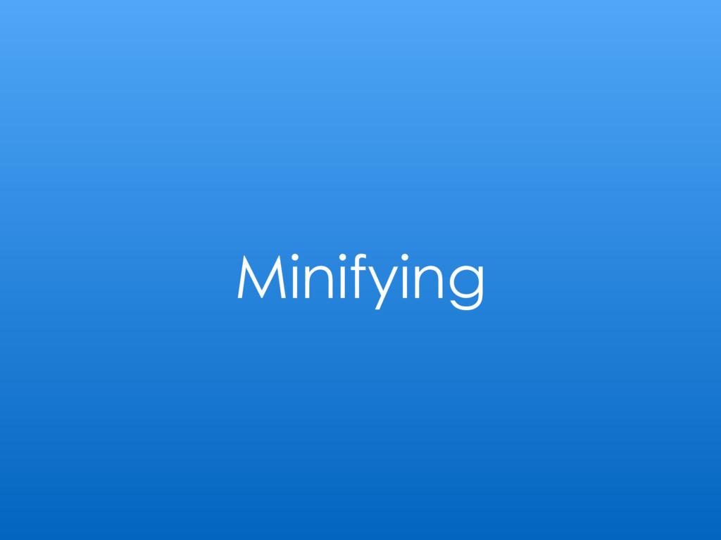 Minifying