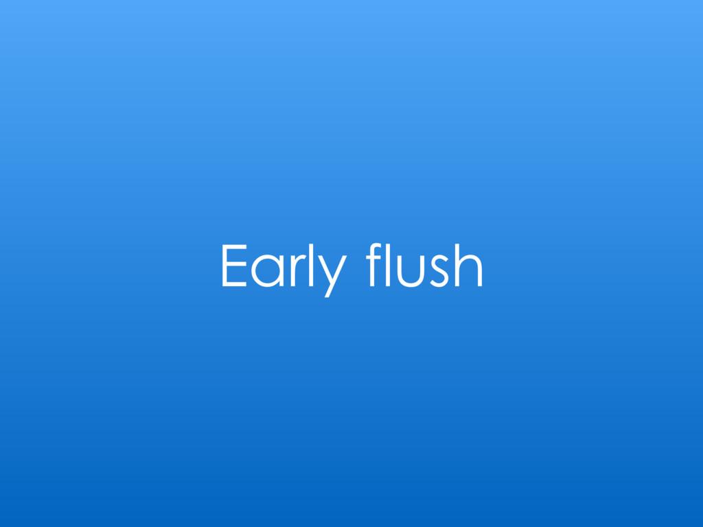 Early flush