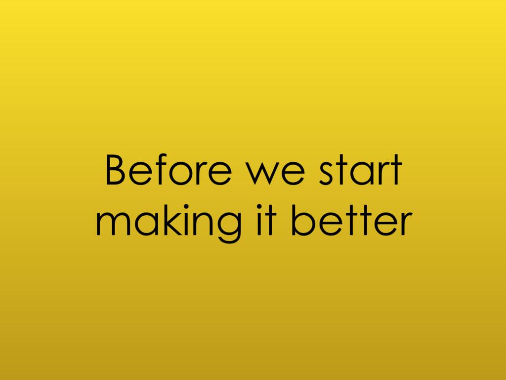Before we start making it better