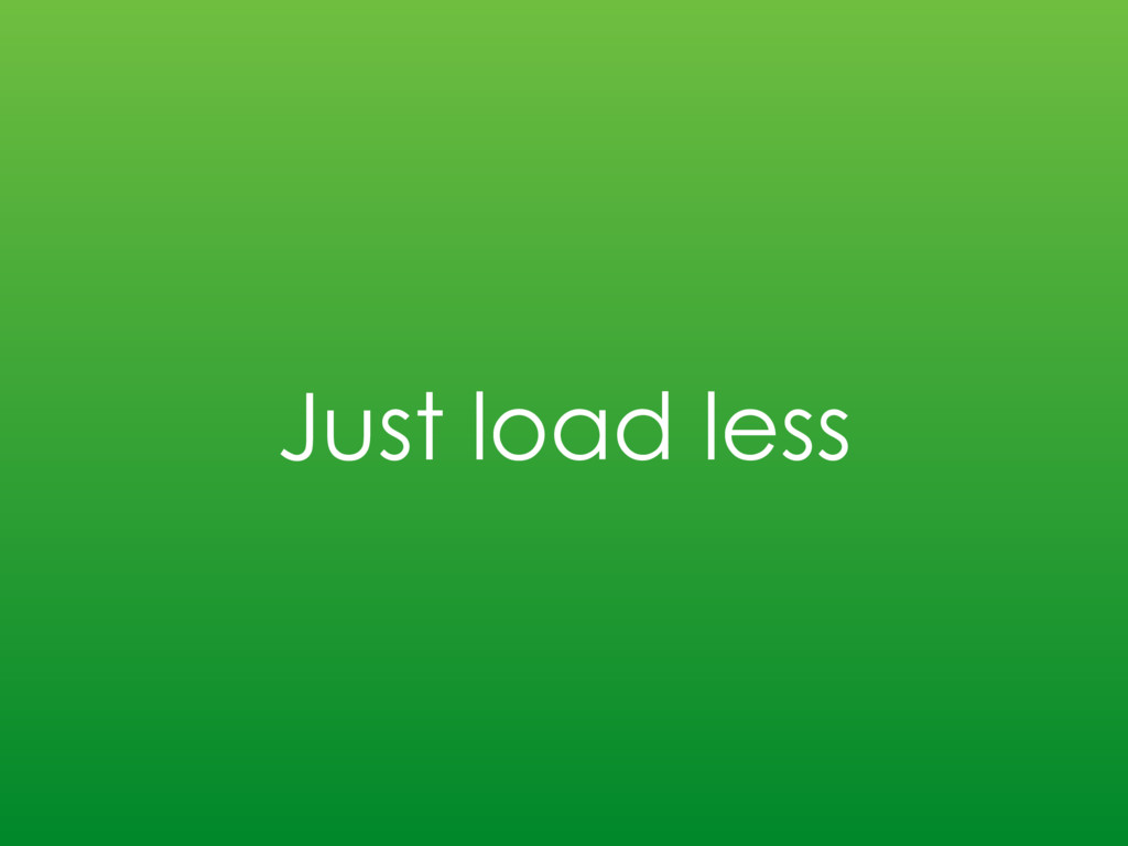 Just load less