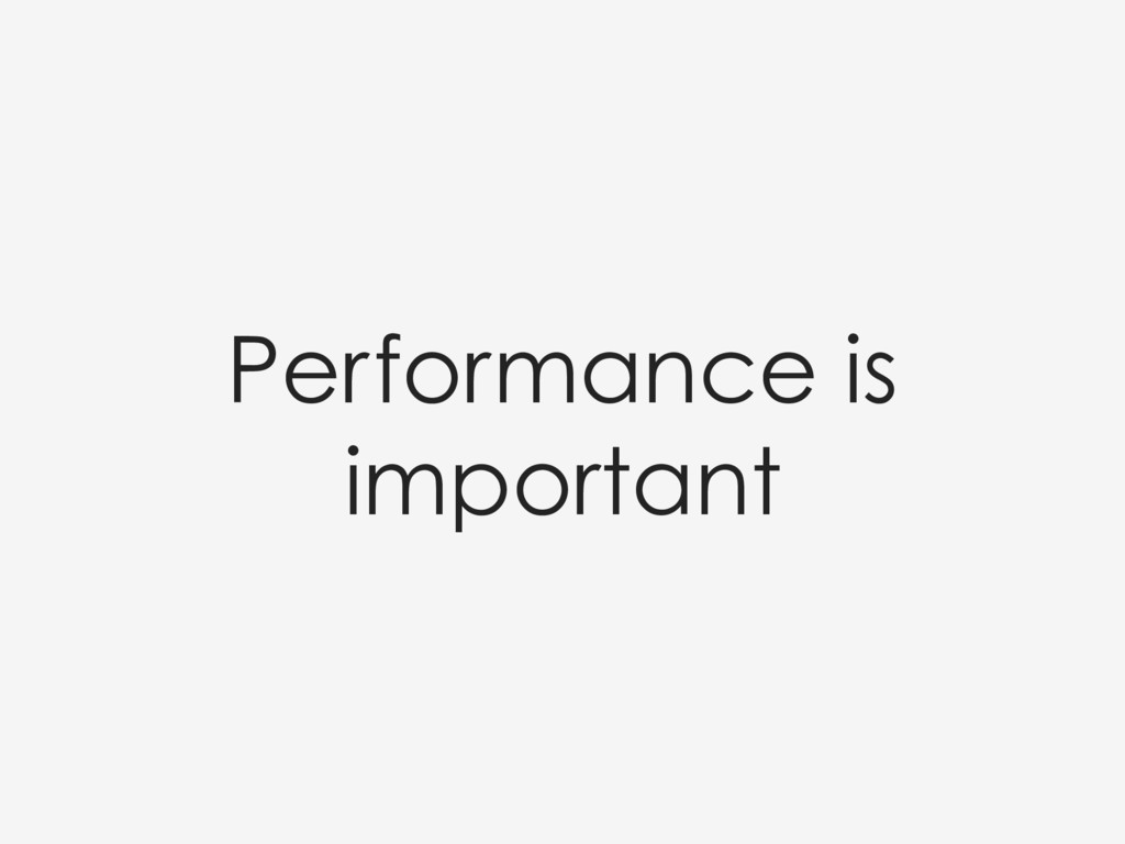 Performance is important