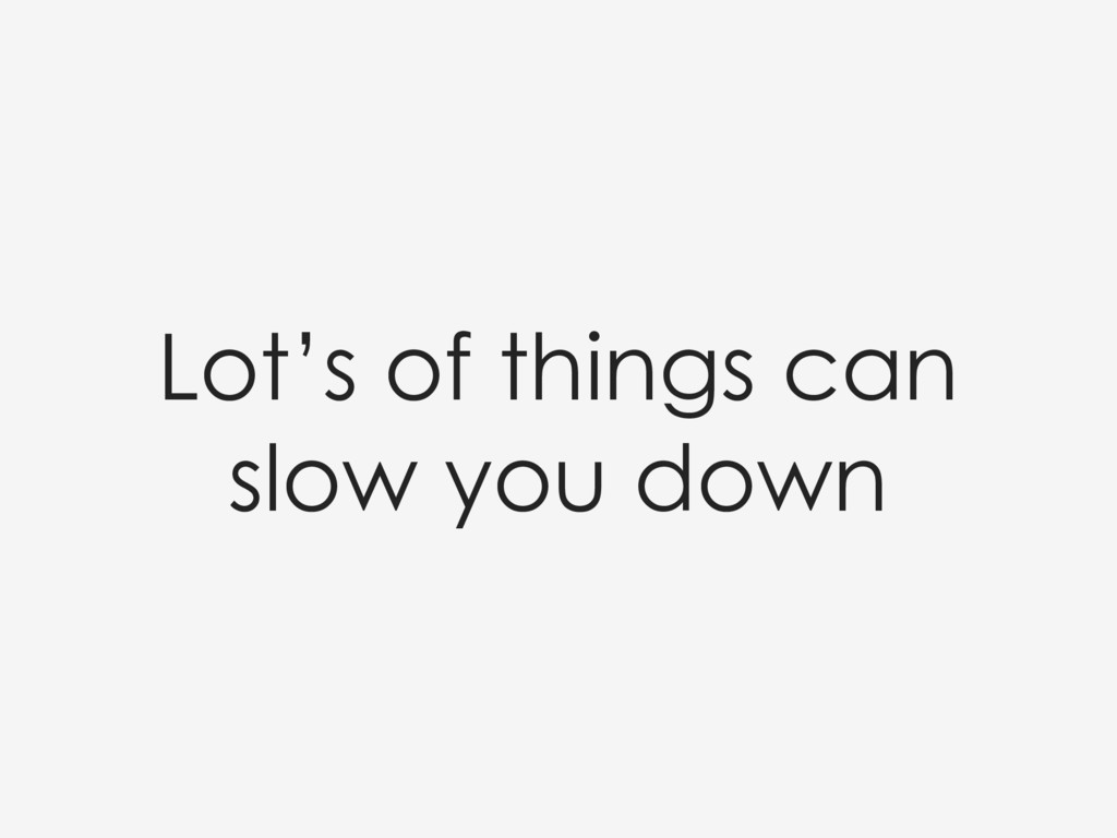 Lot's of things can slow you down