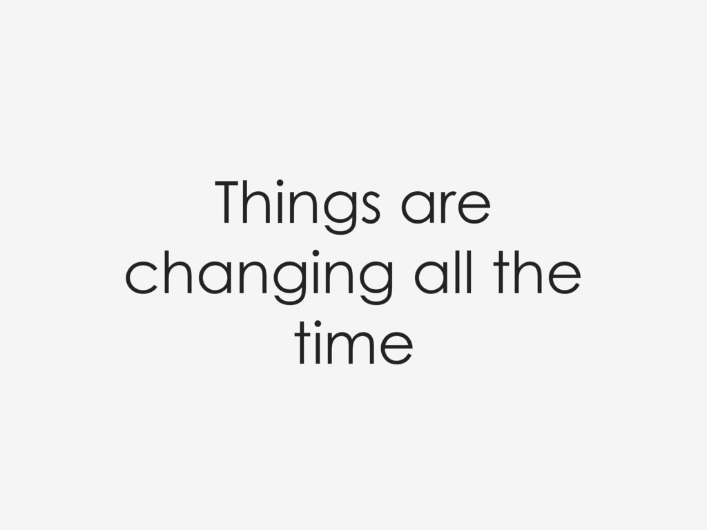Things are changing all the time