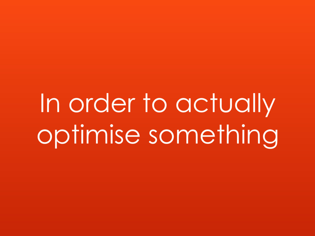 In order to actually optimise something