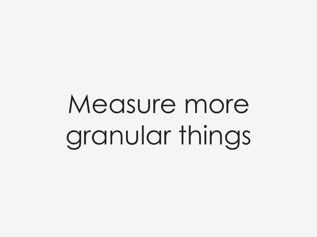 Measure more granular things