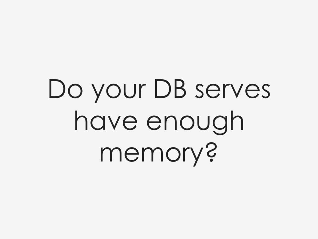 Do your DB serves have enough memory?