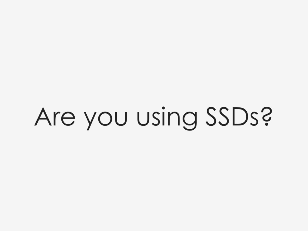 Are you using SSDs?