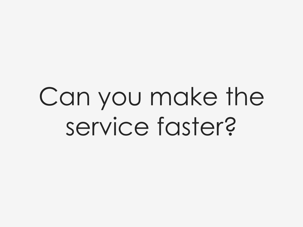 Can you make the service faster?