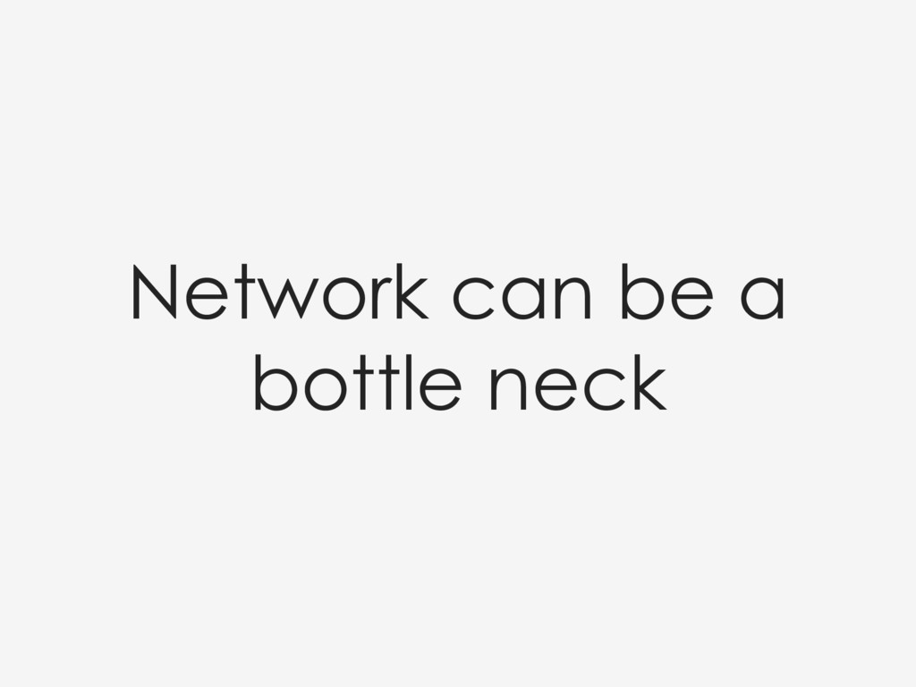 Network can be a bottle neck