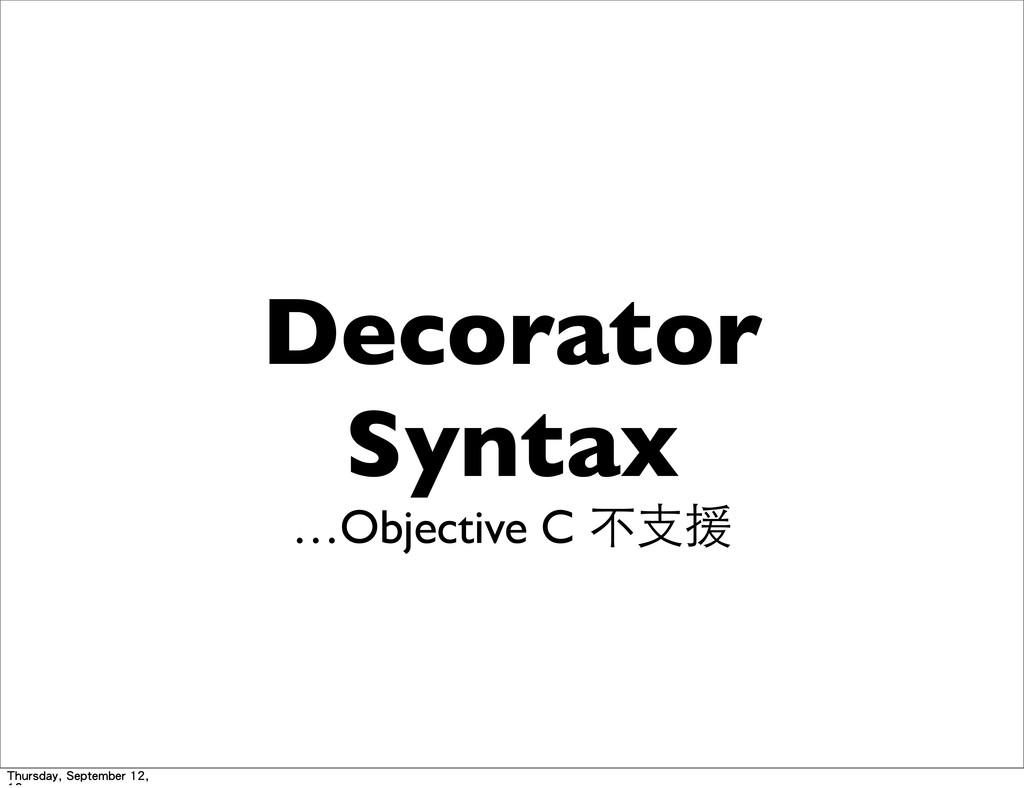 Decorator Syntax …Objective C 不⽀支援 Thursday, Se...