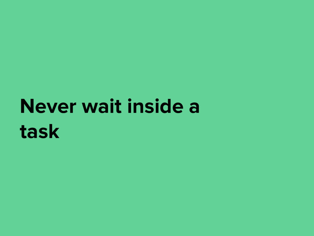 Never wait inside a task