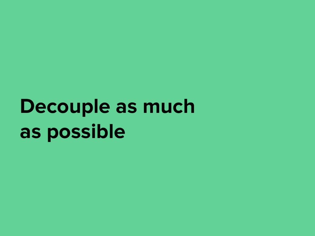 Decouple as much as possible