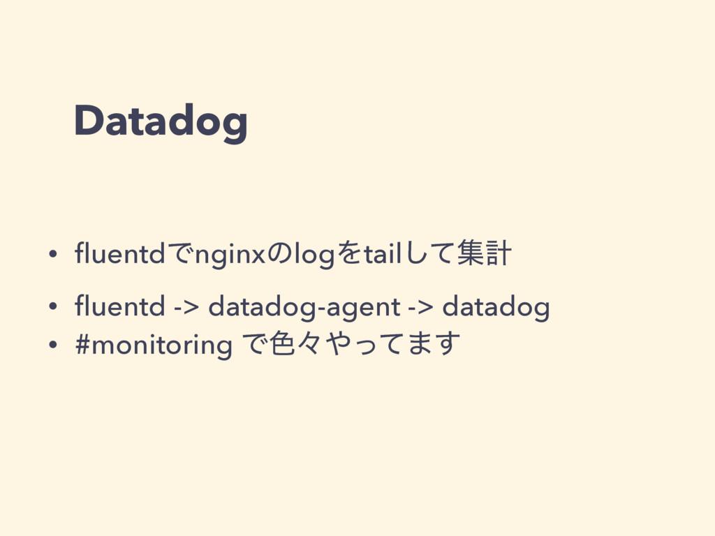 Datadog • fluentdͰnginxͷlogΛtailͯ͠ूܭ • fluentd ->...